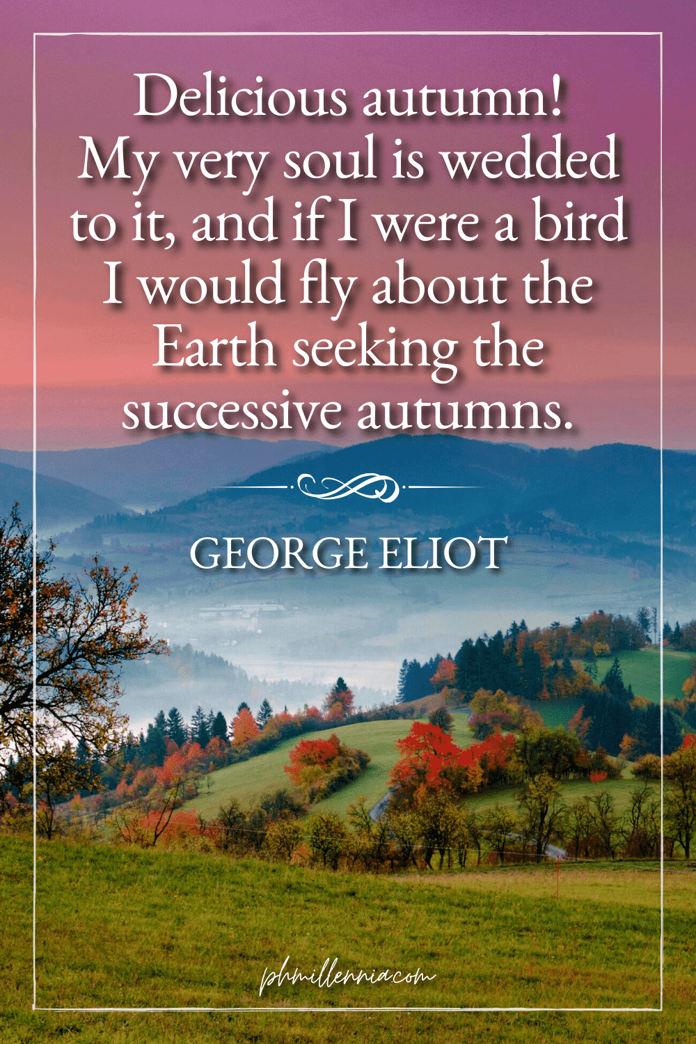 """A graphic featuring an autumn quote/fall saying over an image of a misty hilly/mountainous landscape with trees, woods, and forests in autumn/fall season , designed as a Pinterest Pin for the article """"199 Autumn Quotes to Fall Deeply and Spectacularly in Love With"""" on phmillennia.com"""