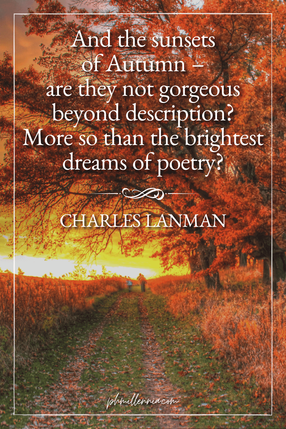 """A graphic featuring an autumn quote/fall saying over an image of a pathway through a field, lined with trees and vegetation with autumn/fall foliage, all illuminated by a setting sun, designed as a Pinterest Pin for the article """"199 Autumn Quotes to Fall Deeply and Spectacularly in Love With"""" on phmillennia.com"""
