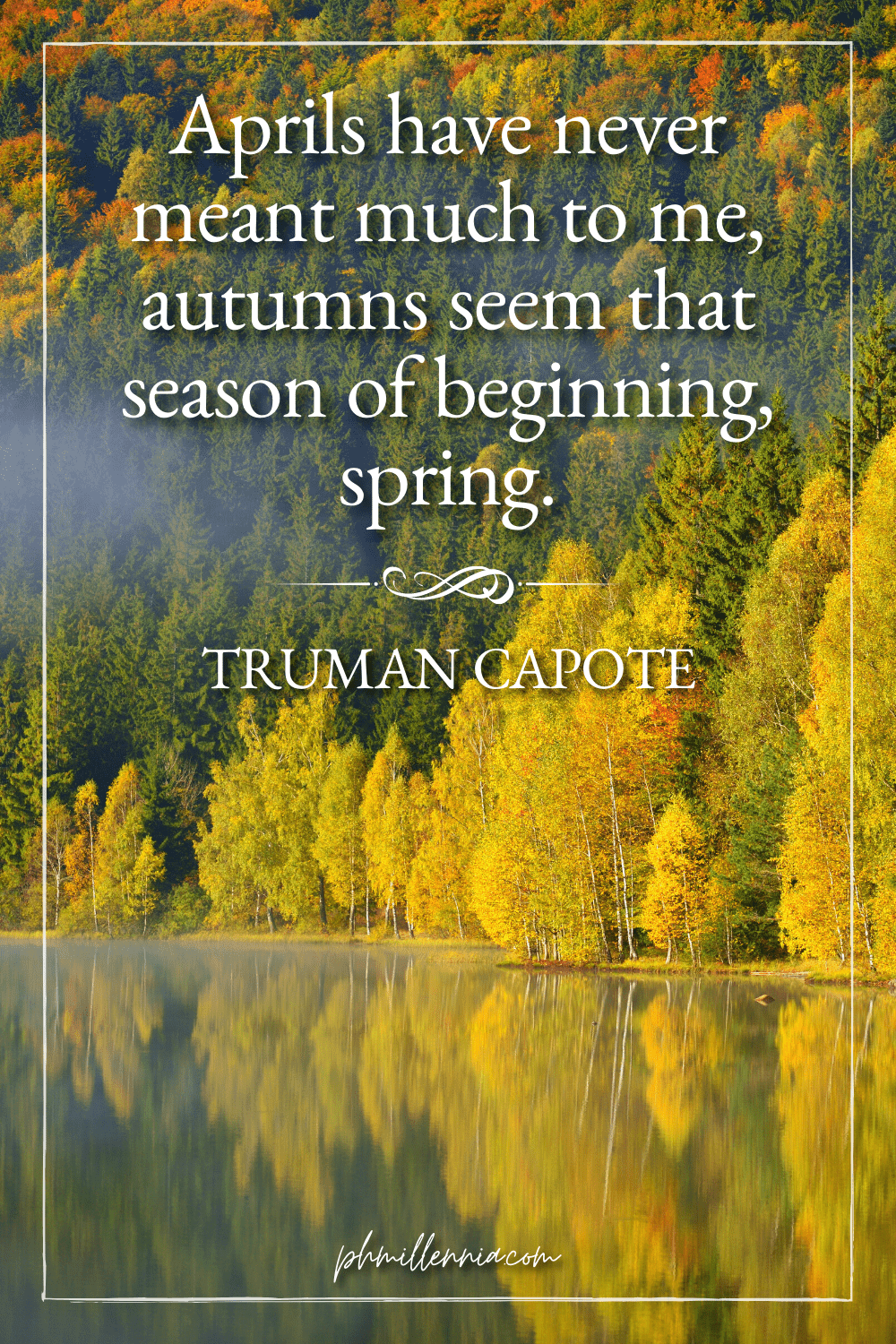 """A graphic featuring an autumn quote/fall saying over an image of trees with autumn/fall foliage reflected on a body of water, designed as a Pinterest Pin for the article """"199 Autumn Quotes to Fall Deeply and Spectacularly in Love With"""" on phmillennia.com"""